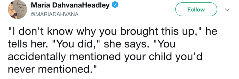 """Text - Maria DahvanaHeadley Follow H.E @MARIADAHVANA """"I don't know why you brought this up,"""" he tells her. """"You did,"""" she says. """"You accidentally mentioned your child you'd never mentioned."""""""