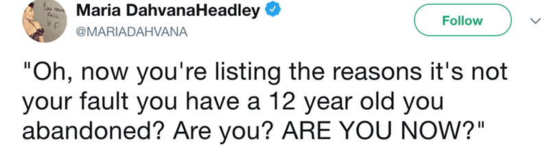 """Text - Maria DahvanaHeadley Follow 3H @MARIADAHVANA """"Oh, now you're listing the reasons it's not your fault you have a 12 year old you abandoned? Are you? ARE YOU NOW?"""""""