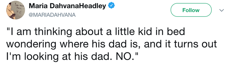 """Text - Maria DahvanaHeadley Follow N MIA FAL H.E @MARIADAHVANA """"l am thinking about a little kid in bed wondering where his dad is, and it turns out I'm looking at his dad. NO."""""""