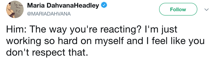 Text - Maria DahvanaHeadley Follow FALL H-F @MARIADAHVANA Him: The way you're reacting? I'm just working so hard on myself and I feel like you don't respect that.