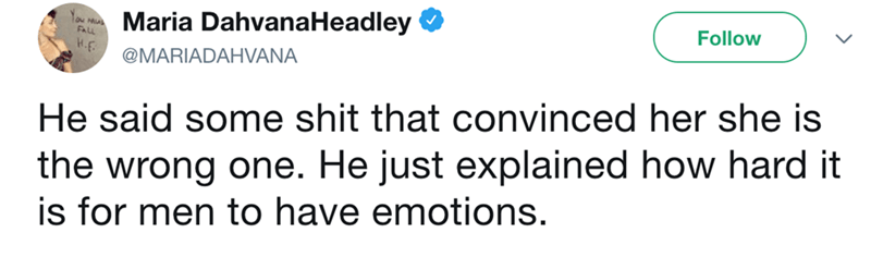 Text - Maria DahvanaHeadley Follow FALL @MARIADAHVANA He said some shit that convinced her she is the wrong one. He just explained how hard it is for men to have emotions.