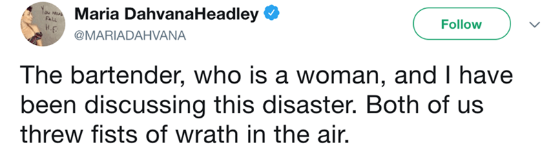 Text - Maria DahvanaHeadley Y Mu FAL Follow H.F @MARIADAHVANA The bartender, who is a woman, and I have been discussing this disaster. Both of us threw fists of wrath in the air.