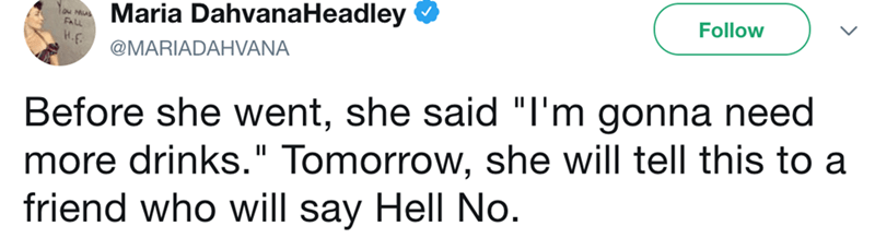 """Text - Maria DahvanaHeadley Follow FALL @MARIADAHVANA Before she went, she said """"I'm gonna need more drinks."""" Tomorrow, she will tell this to a friend who will say Hell No."""