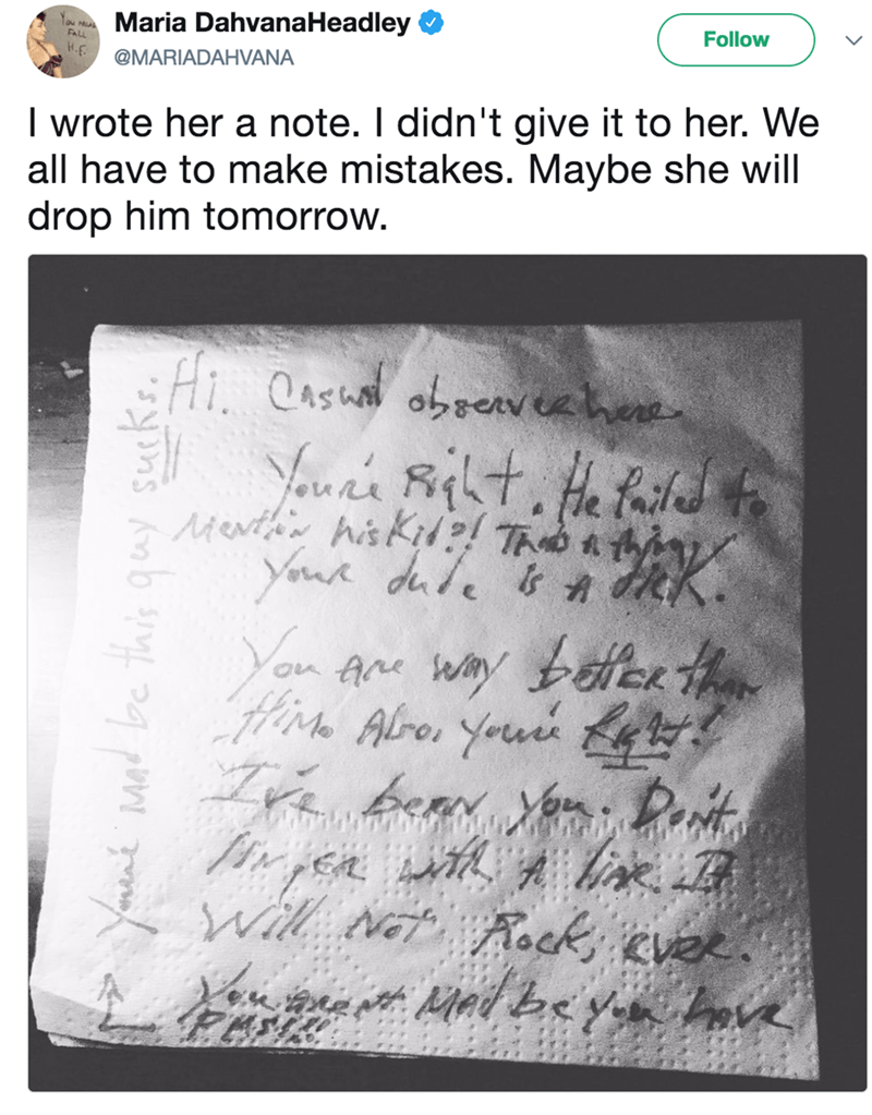 Text - Maria DahvanaHeadley Follow FALL @MARIADAHVANA I wrote her a note. I didn't give it to her. We all have to make mistakes. Maybe she will drop him tomorrow. Hi Oasu obeervehe Menthin his Kid?! T t Yur dule Yan K benn ou. Dort Will wat Rock eve be this gay sucks Ma
