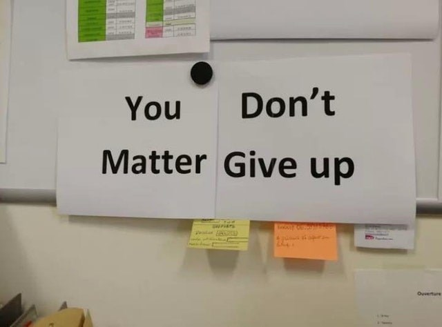meme image of a paper that says you matter and a second paper that says don't give up, when put together it reads 'you don't matter give up'