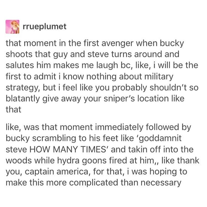 Text - rrueplumet that moment in the first avenger when bucky shoots that guy and steve turns around and salutes him makes me laugh bc, like, i will be the first to admit i know nothing about military strategy, but i feel like you probably shouldn't so blatantly give away your sniper's location like that like, was that moment immediately followed by bucky scrambling to his feet like 'goddamnit steve HOW MANY TIMES' and takin off into the woods while hydra goons fired at him,, like thank you, cap