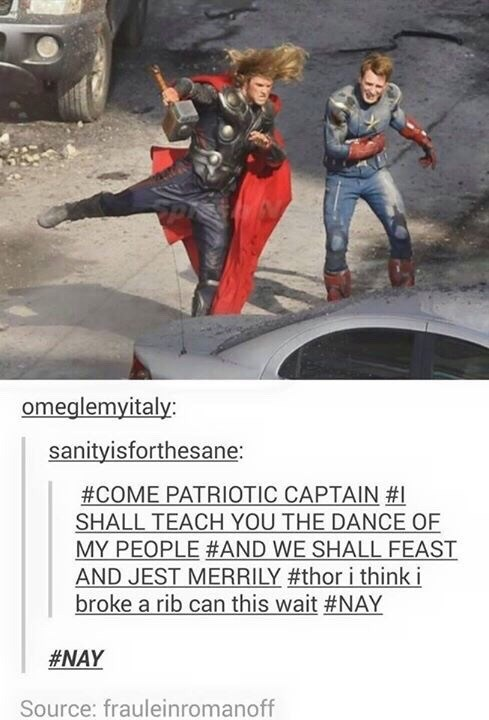 Fictional character - omeglemyitaly: sanityisforthesane: #COME PATRIOTIC CAPTAIN # SHALL TEACH YOU THE DANCE OF MY PEOPLE #AND WE SHALL FEAST AND JEST MERRILY #thor i think i broke a rib can this wait #NAY #NAY Source: frauleinromanoff