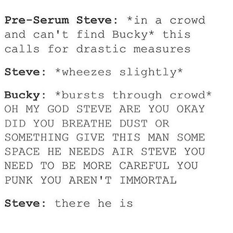 Text - Pre-Serum Steve: *in a crowd and can't find Bucky* this calls for drastic measures Steve *wheezes slightly* Bucky *bursts through crowd* OH MY GOD STEVE ARE YOU OKAY DID YOU BREATHE DUST OR SOMETHING GIVE THIS MAN SOME SPACE HE NEEDS AIR STEVE YOU NEED TO BE MORE CARE FUL YOU PUNK YOU AREN'T IMMORTAL Steve: there he is