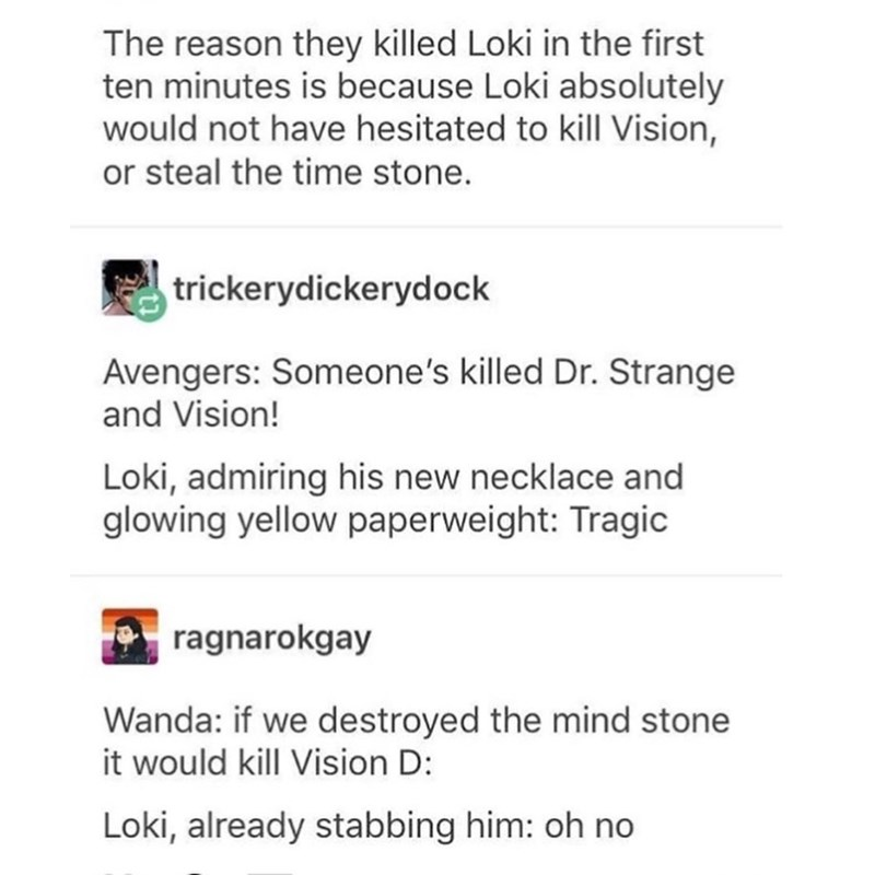 Text - The reason they killed Loki in the first ten minutes is because Loki absolutely would not have hesitated to kill Vision, or steal the time stone. trickerydickerydock Avengers: Someone's killed Dr. Strange and Vision! Loki, admiring his new necklace and glowing yellow paperweight: Tragic ragnarokgay Wanda: if we destroyed the mind stone it would kill Vision D: Loki, already stabbing him: oh no
