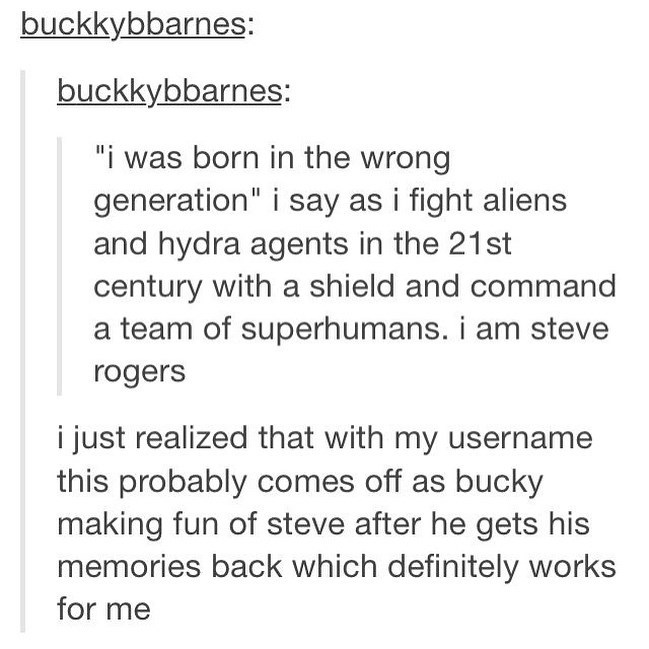 "Text - buckkybbarnes: buckkybbarnes: ""i was born in the wrong generation"" i say as i fight aliens and hydra agents in the 21st century with a shield and command team of superhumans. i am steve rogers i just realized that with my username this probably comes off as bucky making fun of steve after he gets his memories back which definitely works for me"