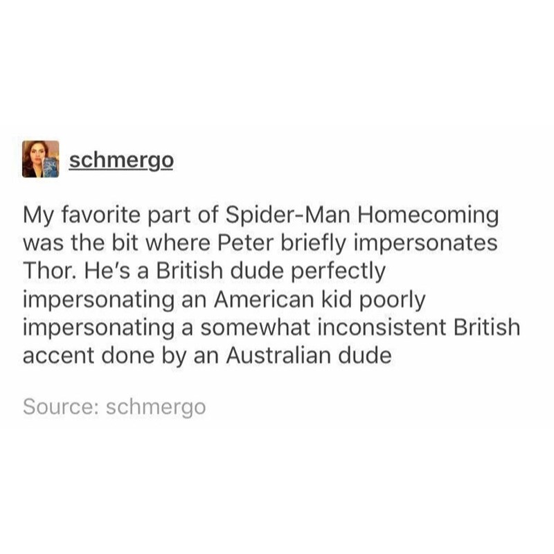 Text - schmergo My favorite part of Spider-Man Homecoming was the bit where Peter briefly impersonates Thor. He's a British dude perfectly impersonating an American kid poorly impersonating a somewhat inconsistent British accent done by an Australian dude Source: schmergo