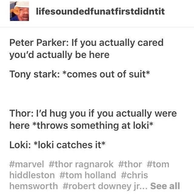 Text - lifesoundedfunatfirstdidntit Peter Parker: If you actually cared you'd actually be here Tony stark: *comes out of suit* Thor: I'd hug you if you actually were here *throws something at loki* Loki: *loki catches it* #marvel #thor ragnarok #thor #tom hiddleston #tom holland #chris hemsworth #robert downey jr... See all