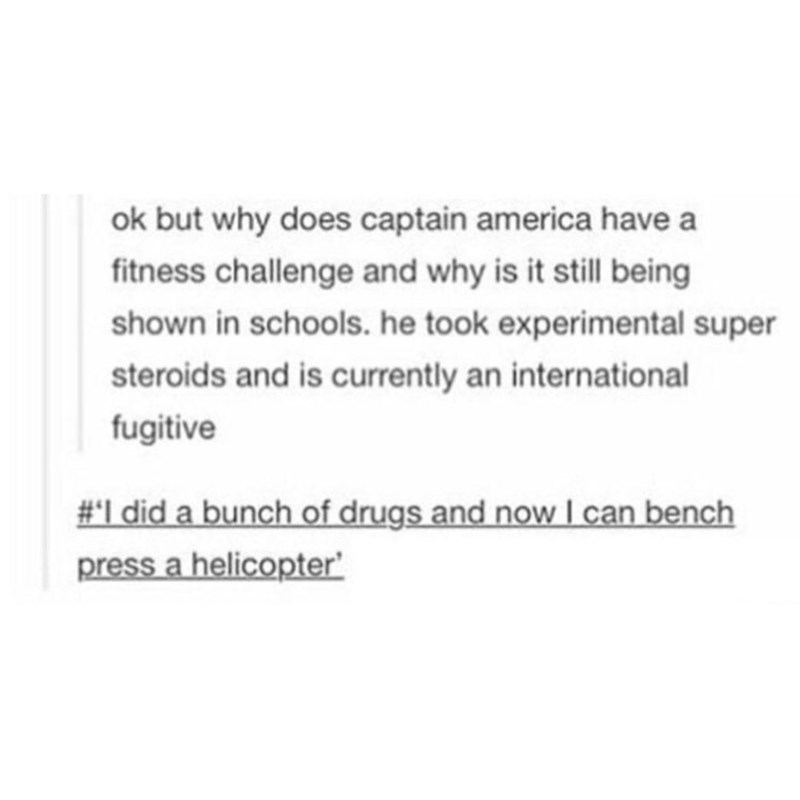 Text - ok but why does captain america have a fitness challenge and why is it still being shown in schools. he took experimental super steroids and is currently an international fugitive #I did a bunch of drugs and now l can bench press a helicopter