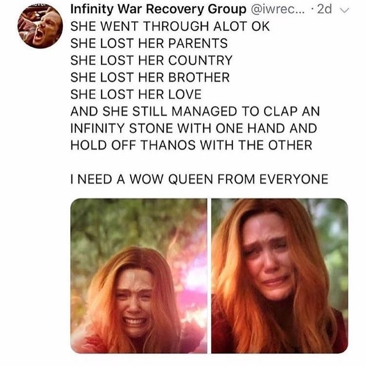 Text - Infinity War Recovery Group @iwrec... 2d SHE WENT THROUGH ALOT OK SHE LOST HER PARENTS SHE LOST HER COUNTRY SHE LOST HER BROTHER SHE LOST HER LOVE AND SHE STILL MANAGED TO CLAP AN INFINITY STONE WITH ONE HAND AND HOLD OFF THANOS WITH THE OTHER INEED A WOW QUEEN FROM EVERYONE