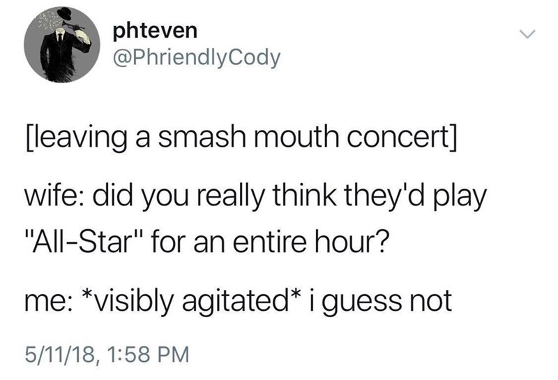 "music meme - Text - phteven @PhriendlyCody [leaving a smash mouth concert] wife: did you really think they'd play ""All-Star"" for an entire hour? me: *visibly agitated* i guess not 5/11/18, 1:58 PM"