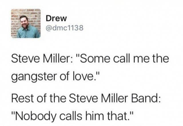 "music memes - Text - Drew @dmc1138 Steve Miller: ""Some call me the gangster of love."" Rest of the Steve Miller Band: ""Nobody calls him that."""