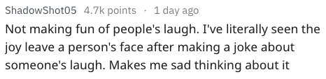 life tip - Text - ShadowShot05 4.7k points 1 day ago Not making fun of people's laugh. I've literally seen the joy leave a person's face after making a joke about someone's laugh. Makes me sad thinking about it