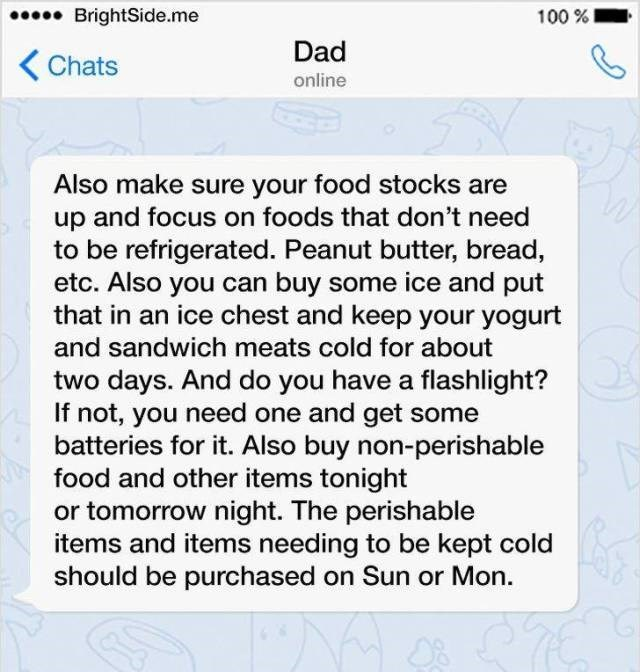Text - .BrightSide.me 100% Dad Chats online Also make sure your food stocks are up and focus on foods that don't need to be refrigerated. Peanut butter, bread, etc. Also you can buy some ice and put that in an ice chest and keep your yogurt and sandwich meats cold for about two days. And do you have a flashlight? If not, you need one and get some batteries for it. Also buy non-perishable food and other items tonight or tomorrow night. The perishable items and items needing to be kept cold should