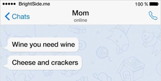 Text - BrightSide.me 100% Mom Chats online Wine you need wine Cheese and crackers