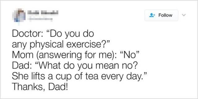 "Text - Follow Doctor: ""Do you do any physical exercise?"" Mom (answering for me): ""No"" Dad: ""What do you mean no? She lifts a cup of tea every day."" Thanks, Dad!"