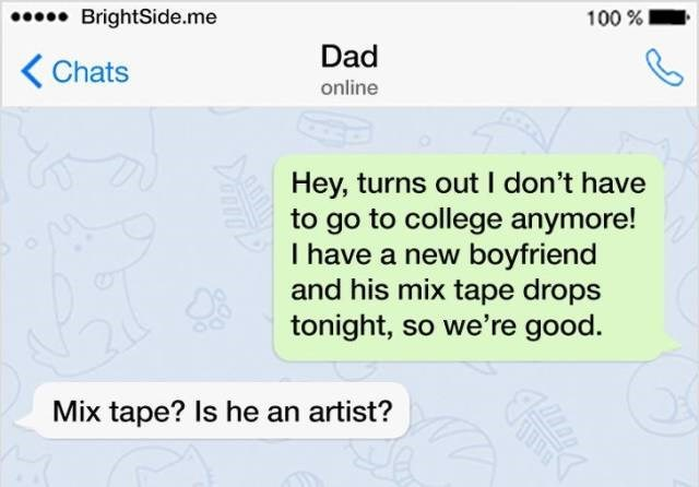 Text - BrightSide.me 100% Dad Chats online Hey, turns out I don't have to go to college anymore! I have a new boyfriend and his mix tape drops tonight, so we're good. Mix tape? Is he an artist?