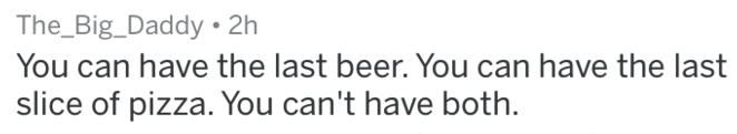 Text - The_Big_Daddy 2h You can have the last beer. You can have the last slice of pizza. You can't have both