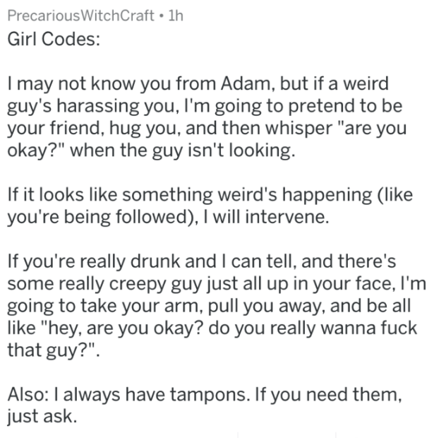 """Text - PrecariousWitchCraft 1h Girl Codes: I may not know you from Adam, but if a weird guy's harassing you, I'm going to pretend to be your friend, hug you, and then whisper """"are you okay?"""" when the guy isn't looking. If it looks like something weird's happening (like you're being followed), I will intervene. If you're really drunk and I can tell, and there's some really creepy guy just all up in your face, I'm going to take your arm, pull you away, and be all like """"hey, are you okay? do you re"""