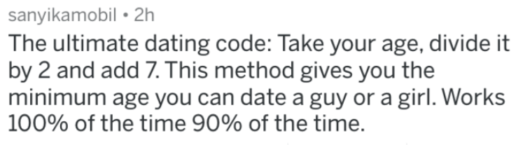 Text - sanyikamobil 2h The ultimate dating code: Take your age, divide it by 2 and add 7. This method gives you the minimum age you can date a guy or a girl. Works 100% of the time 90% of the time.