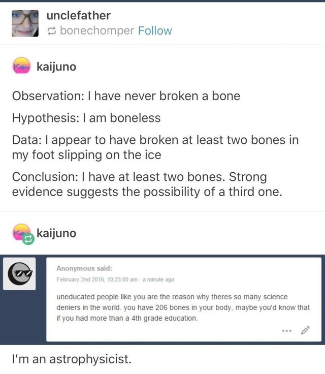 cringe genius - Text - unclefather bonechomper Follow Kkaijuno Observation: I have never broken a bone Hypothesis: I am boneless Data: I appear to have broken at least two bones in my foot slipping on the ice Conclusion: I have at least two bones. Strong evidence suggests the possibility of a third one. kaijuno Anonymous said: February 2nd 2016, 10:23:00 am a minute ago uneducated people like you are the reason why theres so many science deniers in the world. you have 206 bones in your body, may