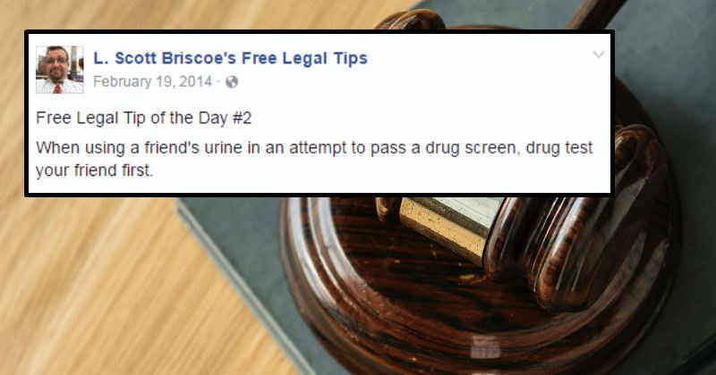 Free funny legal tips and fails from a lawyer on facebook | L. Scott Briscoe's Free Legal Tips February 19,2014 Free Legal Tip Day #2 using friend's urine an attempt pass drug screen, drug test friend first Like Comment Share