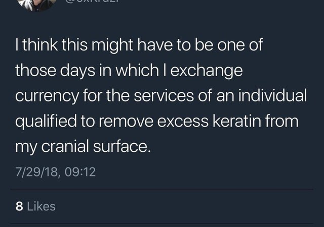 cringe genius - Text - I think this might have to be one of those days in which I exchange currency for the services of an individual qualified to remove excess keratin from my cranial surface 7/29/18, 09:12 8 Likes