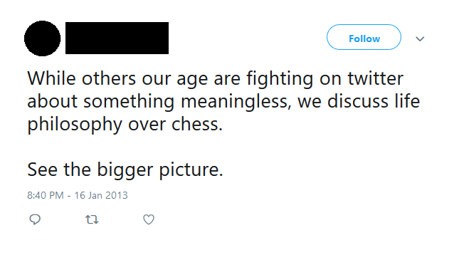 cringe genius - Text - Follow While others our age are fighting on twitter about something meaningless, we discuss life philosophy over chess. See the bigger picture. 8:40 PM - 16 Jan 2013