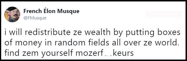 Text - French Élon Musque @FMusque i will redistribute ze wealth by putting boxes of money in random fields all over ze world. find zem yourself mozerf.. keurs