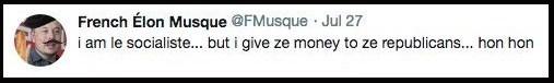 Text - French Élon Musque @FMusque Jul 27 am le socialiste... but i give ze money to ze republicans... hon hon