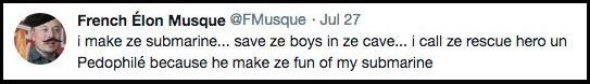 Text - French Élon Musque @FMusque Jul 27 i make ze submarine... save ze boys in ze cave... i call ze rescue hero un Pedophilé because he make ze fun of my submarine