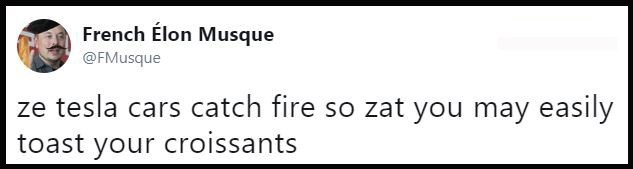 Text - French Elon Musque @FMusque ze tesla cars catch fire so zat you may easily toast your croissants