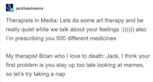 Text - jackhasdreams Therapists in Media: Lets do some art therapy and be really quiet while we talk about your feelings :)))) also I'm prescribing you 500 different medicines My therapist Brian who I love to death: Jack, I think your first problem is you stay up too late looking at memes, so let's try taking a nap