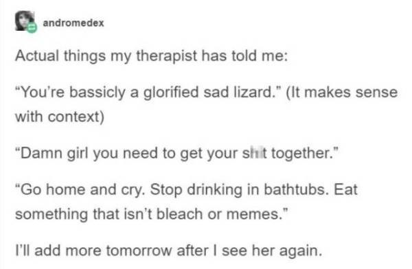 "Text - andromedex Actual things my therapist has told me: ""You're bassicly a glorified sad lizard."" (It makes sense with context) ""Damn girl you need to get your shit together."" ""Go home and cry. Stop drinking in bathtubs. Eat something that isn't bleach or memes."" I'll add more tomorrow after I see her again."