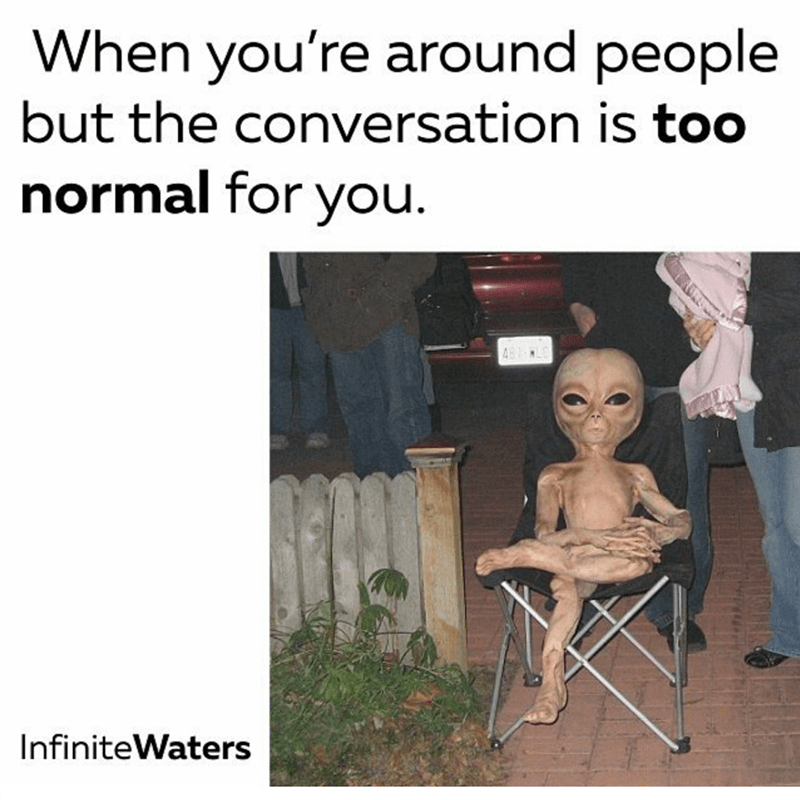meme image of alien in a chair about how being around a conversation but it's too normal for you