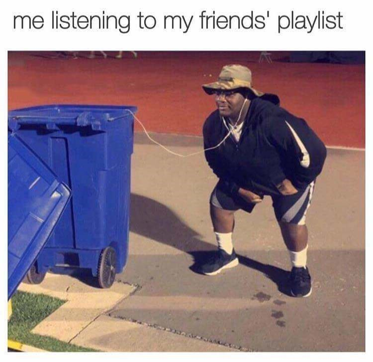 meme image of a man with headphones in his ears connected to a trash can is like listening to a friends playlist