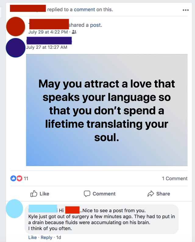 Text - replied to a comment on this shared a post. July 29 at 4:22 PM July 27 at 12:27 AM May you attract a love that speaks your language so that you don't spend a lifetime translating your soul. 1 Comment 11 Like Comment Share Nice to see a post from you. Hi Kyle just got out of surgery a few minutes ago. They had to put in a drain because fluids were accumulating on his brain. I think of you often. Like Reply 1d