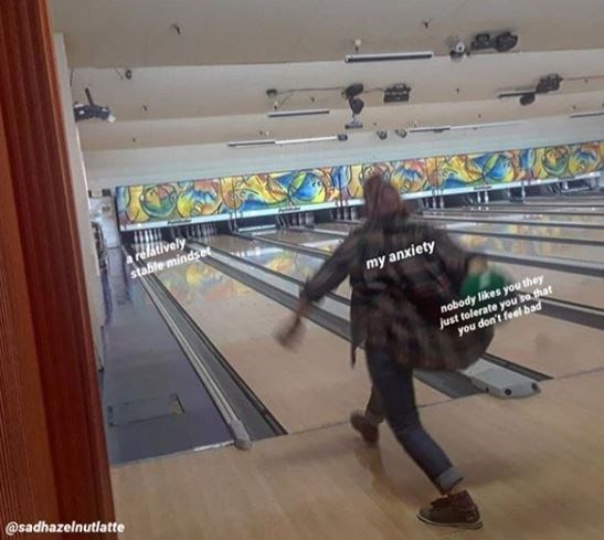 "Pic of someone bowling; the pins represent ""a relatively stable mindset,"" person represents ""my anxiety,"" and the bowling ball represents ""Nobody likes you, they just tolerate you so that you don't feel bad"""