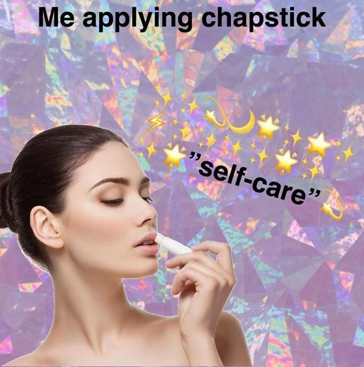 "meme - Face - Me applying chapstick ""self-care"" dream"