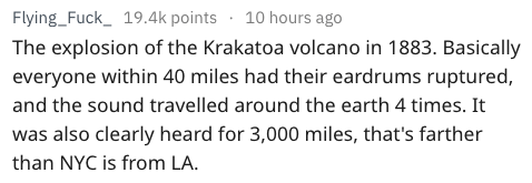 Text The explosion of the Krakatoa volcano in 1883. Basically everyone within 40 miles had their eardrums ruptured and the sound travelled around the earth 4 times. It was also clearly heard for 3,000 miles, that's farther than NYC is from LA.