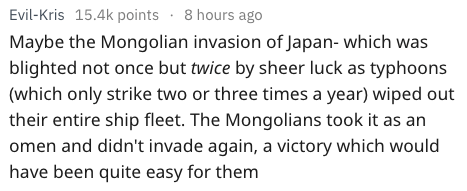 Text Maybe the Mongolian invasion of Japan- which was blighted not once but twice by sheer luck as typhoons (which only strike two or three times a year) wiped out their entire ship fleet. The Mongolians took it as an omen and didn't invade again, a victory which would have been quite easy for them