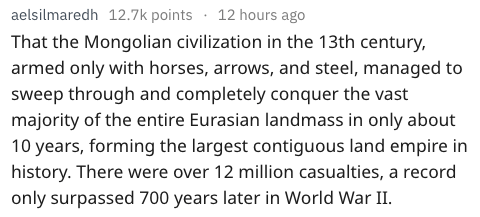Text That the Mongolian civilization in the 13th century, armed only with horses, arrows, and steel, managed to sweep through and completely conquer the vast majority of the entire Eurasian landmass in only about 10 years, forming the largest contiguous land empire in history. There were over 12 million casualties, a record only surpassed 700 years later in World War II