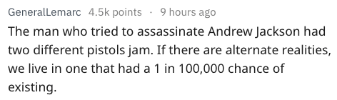 Text The man who tried to assassinate Andrew Jackson had two different pistols jam. If there are alternate realities, we live in one that had a 1 in 100,000 chance of existing.