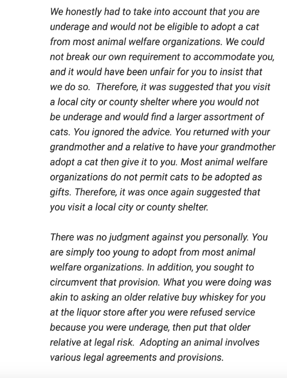 Text - We honestly had to take into account that you are underage and would not be eligible to adopt a cat from most animal welfare organizations. We could not break our own requirement to accommodate you, and it would have been unfair for you to insist that we do so. Therefore, it was suggested that you visit a local city or county shelter where you would not be underage and would find a larger assortment of cats. You ignored the advice. You returned with your grandmother anda relative to have