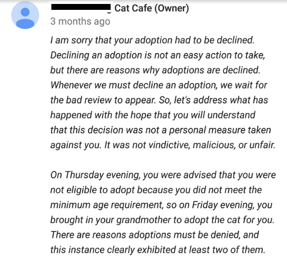 Text - Cat Cafe (Owner) 3 months ago I am sorry that your adoption had to be declined. Declining an adoption is not an easy action to take, but there are reasons why adoptions are declined. Whenever we must decline an adoption, we wait for the bad review to appear. So, let's address what has happened with the hope that you will understand that this decision was not a personal measure taken against you. It was not vindictive, malicious, or unfair. On Thursday evening, you were advised that you we