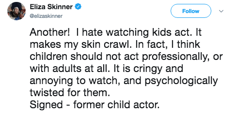 Text - Eliza Skinner Follow @elizaskinner Another! I hate watching kids act. It makes my skin crawl. In fact, I think children should not act professionally, or with adults at all. It is cringy and annoying to watch, and psychologically twisted for them. Signed former child actor.